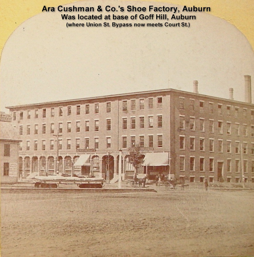 Ara Cushman & Co. Shoe Factory, Auburn - Was located at the foot of Goff Hill where the Union St. Bypass meets Court St.